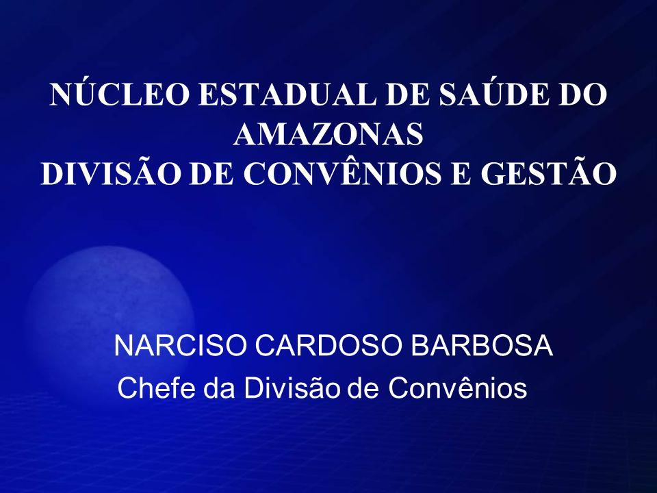 NÚCLEO ESTADUAL DE SAÚDE DO AMAZONAS DIVISÃO DE CONVÊNIOS E GESTÃO NARCISO CARDOSO BARBOSA Chefe da Divisão de Convênios