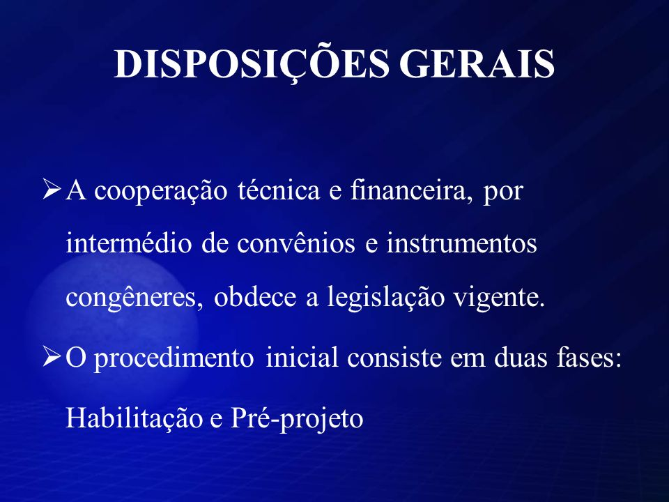 DISPOSIÇÕES GERAIS A cooperação técnica e financeira, por intermédio de convênios e instrumentos congêneres, obdece a legislação vigente. O procedimen