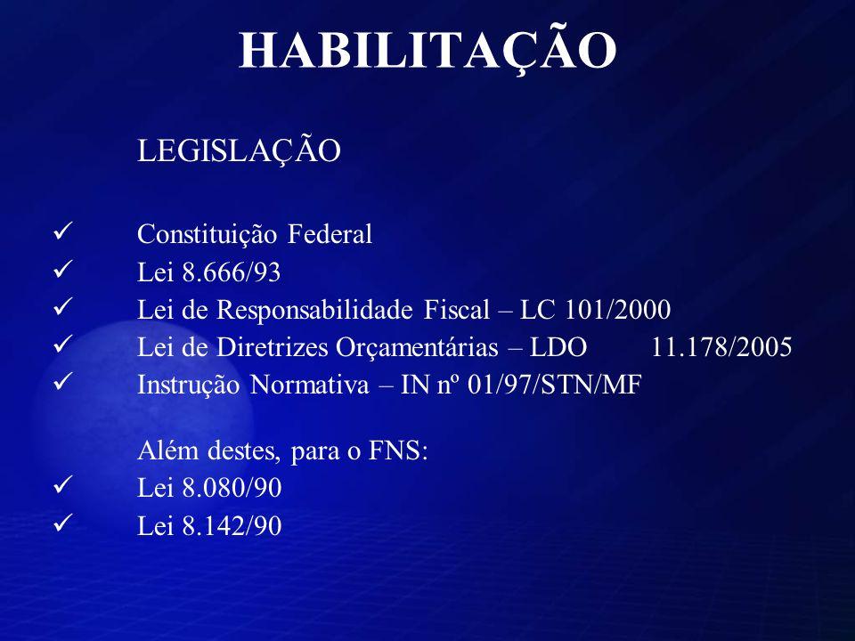 HABILITAÇÃO LEGISLAÇÃO Constituição Federal Lei 8.666/93 Lei de Responsabilidade Fiscal – LC 101/2000 Lei de Diretrizes Orçamentárias – LDO 11.178/2005 Instrução Normativa – IN nº 01/97/STN/MF Além destes, para o FNS: Lei 8.080/90 Lei 8.142/90
