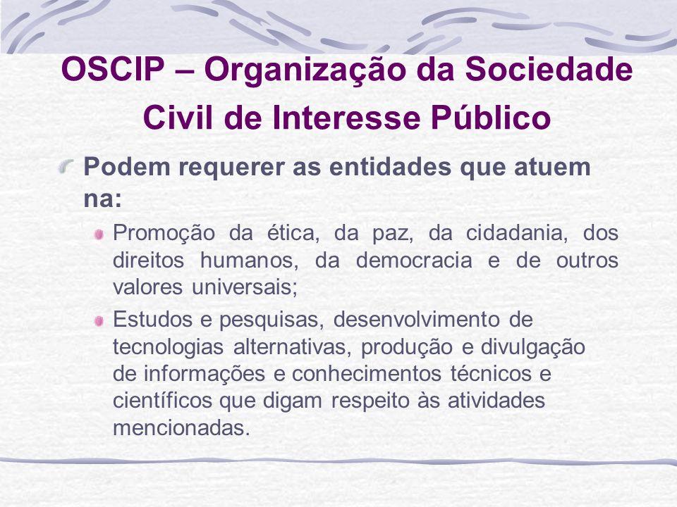 OSCIP – Organização da Sociedade Civil de Interesse Público Podem requerer as entidades que atuem na: Promoção da ética, da paz, da cidadania, dos dir