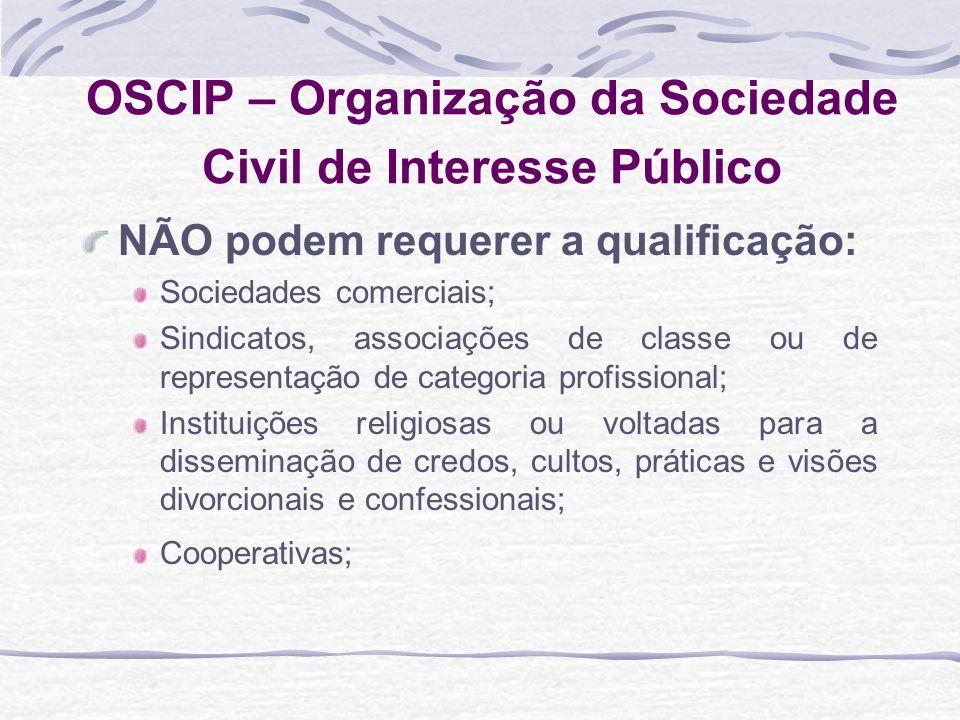 OSCIP – Organização da Sociedade Civil de Interesse Público NÃO podem requerer a qualificação: Sociedades comerciais; Sindicatos, associações de class