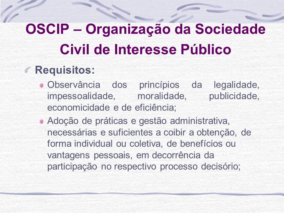 OSCIP – Organização da Sociedade Civil de Interesse Público Requisitos: Observância dos princípios da legalidade, impessoalidade, moralidade, publicid