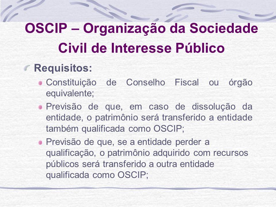 OSCIP – Organização da Sociedade Civil de Interesse Público Requisitos: Constituição de Conselho Fiscal ou órgão equivalente; Previsão de que, em caso