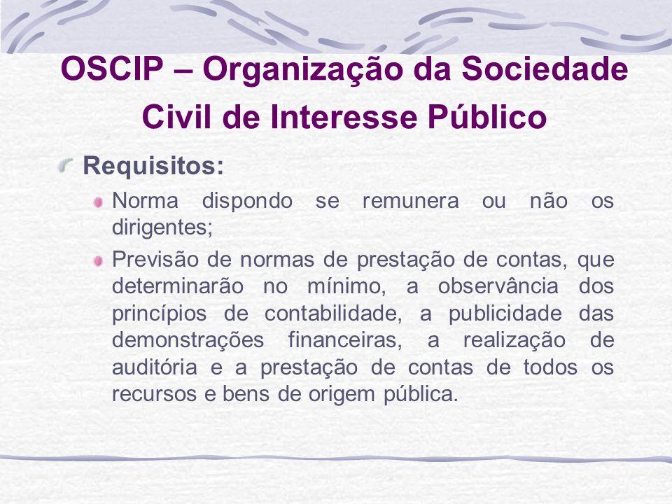 OSCIP – Organização da Sociedade Civil de Interesse Público Requisitos: Norma dispondo se remunera ou não os dirigentes; Previsão de normas de prestaç