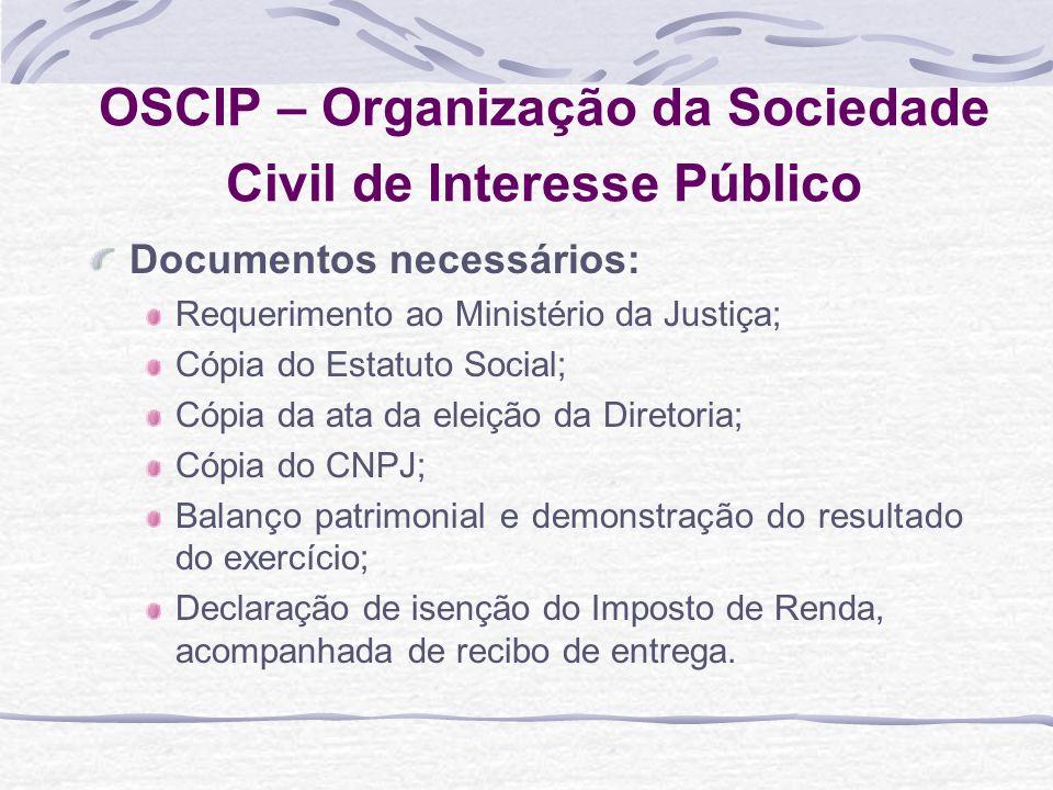 OSCIP – Organização da Sociedade Civil de Interesse Público Documentos necessários: Requerimento ao Ministério da Justiça; Cópia do Estatuto Social; C