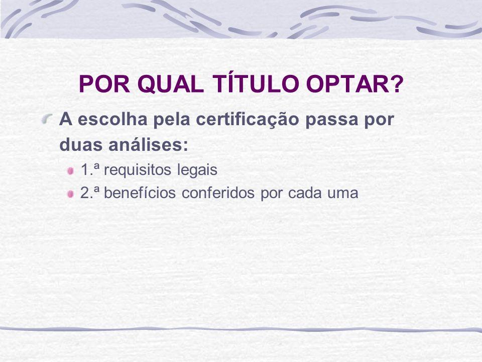 POR QUAL TÍTULO OPTAR? A escolha pela certificação passa por duas análises: 1.ª requisitos legais 2.ª benefícios conferidos por cada uma