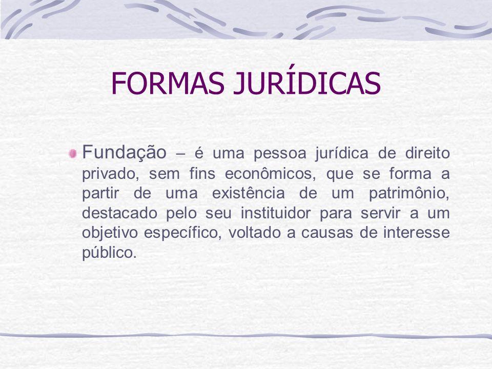 FORMAS JURÍDICAS Fundação – é uma pessoa jurídica de direito privado, sem fins econômicos, que se forma a partir de uma existência de um patrimônio, d