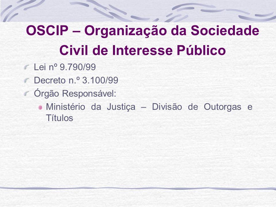OSCIP – Organização da Sociedade Civil de Interesse Público Lei nº 9.790/99 Decreto n.º 3.100/99 Órgão Responsável: Ministério da Justiça – Divisão de