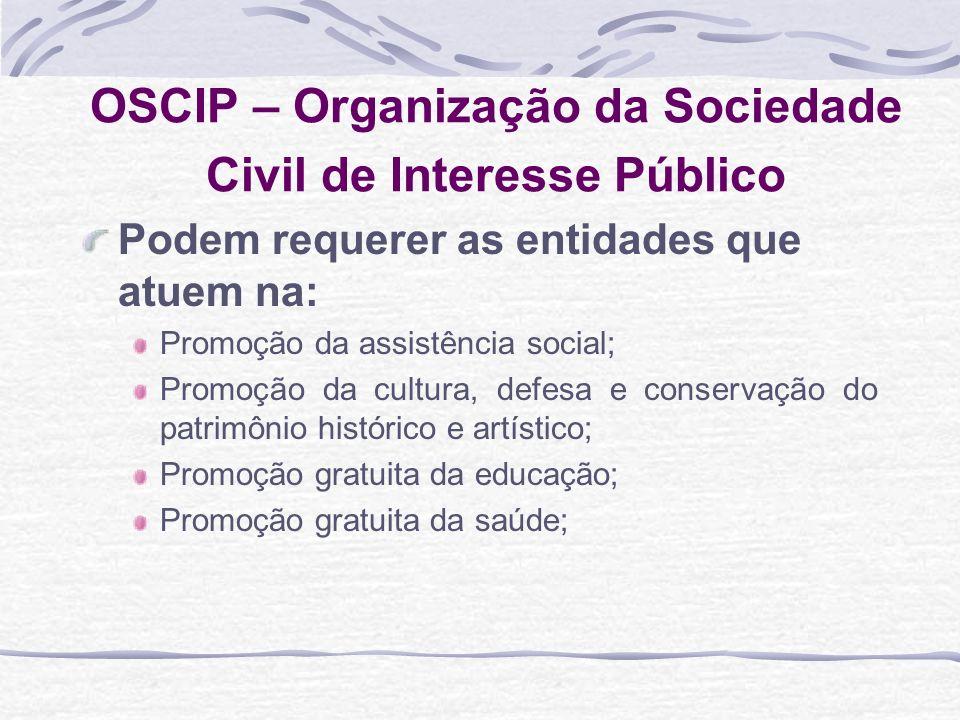 OSCIP – Organização da Sociedade Civil de Interesse Público Podem requerer as entidades que atuem na: Promoção da assistência social; Promoção da cult