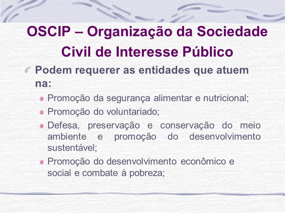 OSCIP – Organização da Sociedade Civil de Interesse Público Podem requerer as entidades que atuem na: Promoção da segurança alimentar e nutricional; P