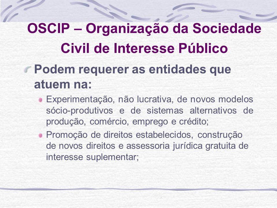 OSCIP – Organização da Sociedade Civil de Interesse Público Podem requerer as entidades que atuem na: Experimentação, não lucrativa, de novos modelos