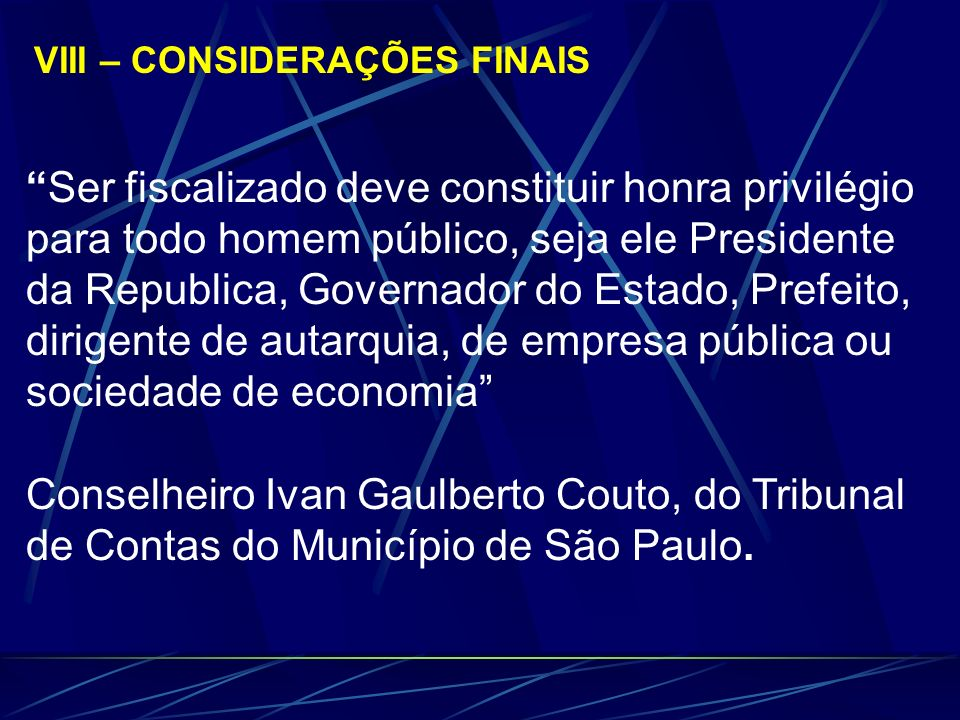 VIII – CONSIDERAÇÕES FINAIS Ser fiscalizado deve constituir honra privilégio para todo homem público, seja ele Presidente da Republica, Governador do