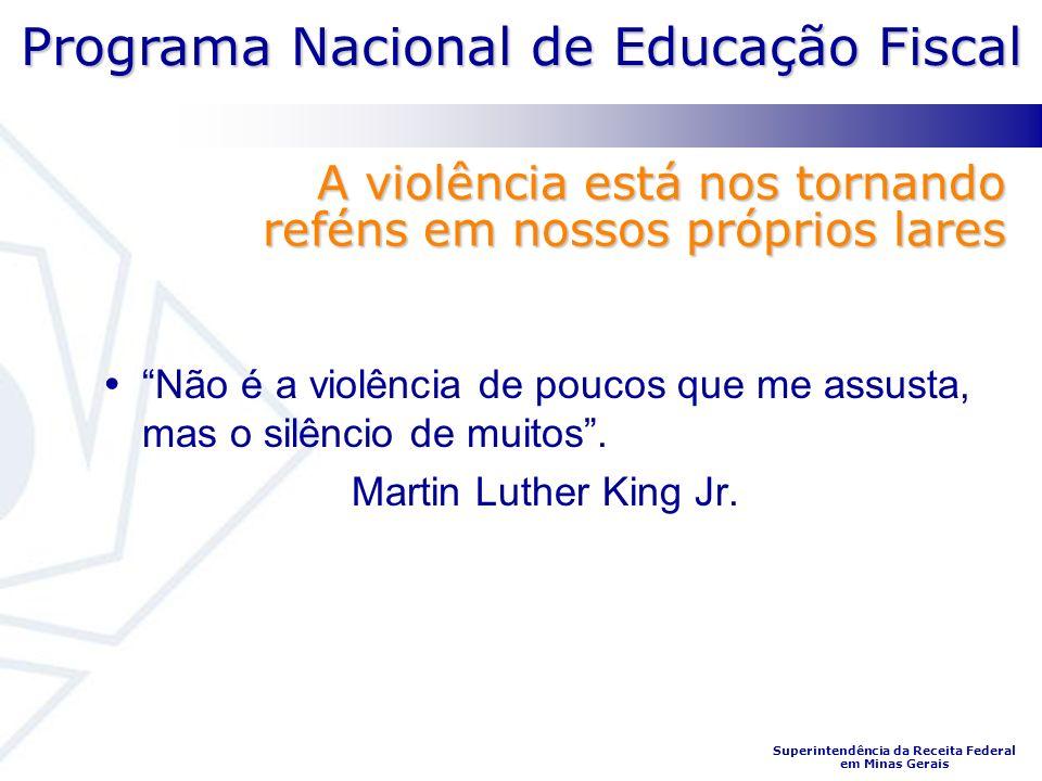 Programa Nacional de Educação Fiscal Superintendência da Receita Federal em Minas Gerais A violência está nos tornando reféns em nossos próprios lares Não é a violência de poucos que me assusta, mas o silêncio de muitos.