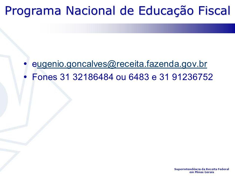Programa Nacional de Educação Fiscal Superintendência da Receita Federal em Minas Gerais eugenio.goncalves@receita.fazenda.gov.brugenio.goncalves@receita.fazenda.gov.br Fones 31 32186484 ou 6483 e 31 91236752