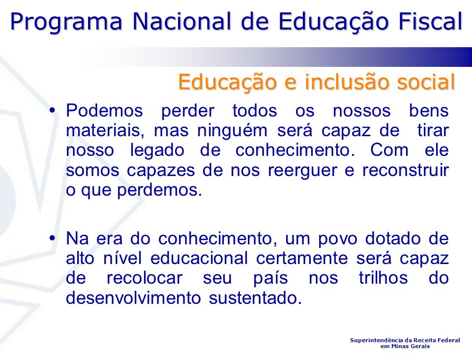 Programa Nacional de Educação Fiscal Superintendência da Receita Federal em Minas Gerais Podemos perder todos os nossos bens materiais, mas ninguém será capaz de tirar nosso legado de conhecimento.