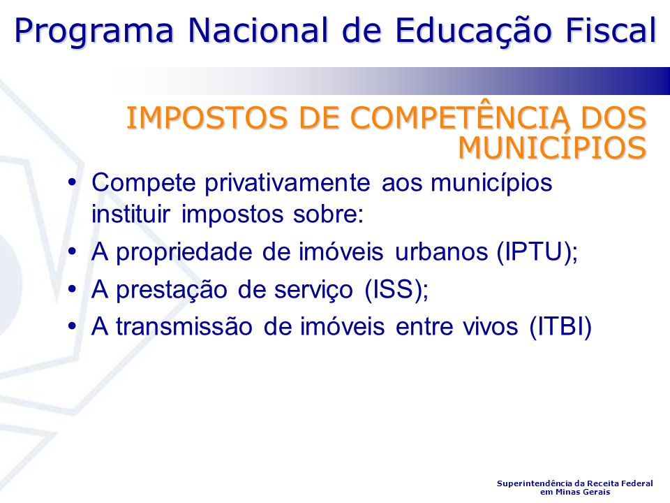Programa Nacional de Educação Fiscal Superintendência da Receita Federal em Minas Gerais IMPOSTOS DE COMPETÊNCIA DOS MUNICÍPIOS Compete privativamente