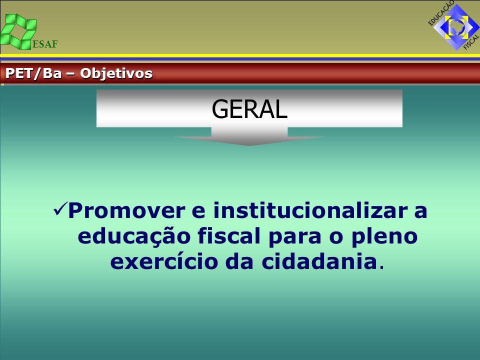 ESAF PET/Ba – Objetivos Promover e institucionalizar a educação fiscal para o pleno exercício da cidadania. GERAL