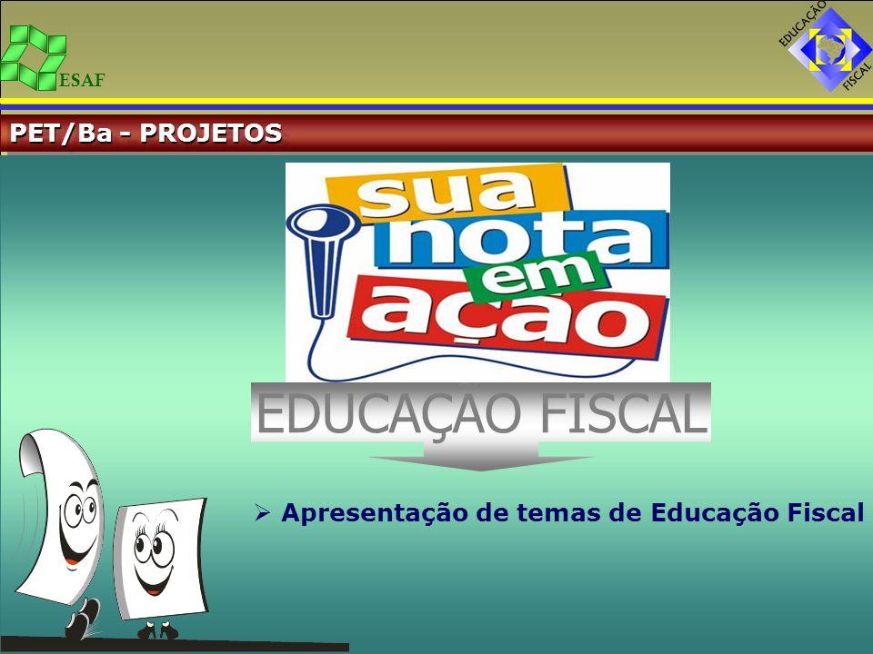 ESAF PET/Ba - PROJETOS Apresentação de temas de Educação Fiscal EDUCAÇÃO FISCAL