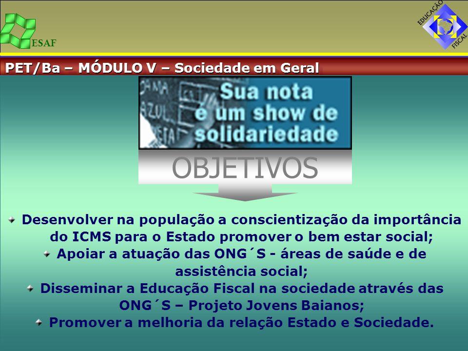 ESAF PET/Ba – MÓDULO V – Sociedade em Geral Desenvolver na população a conscientização da importância do ICMS para o Estado promover o bem estar socia