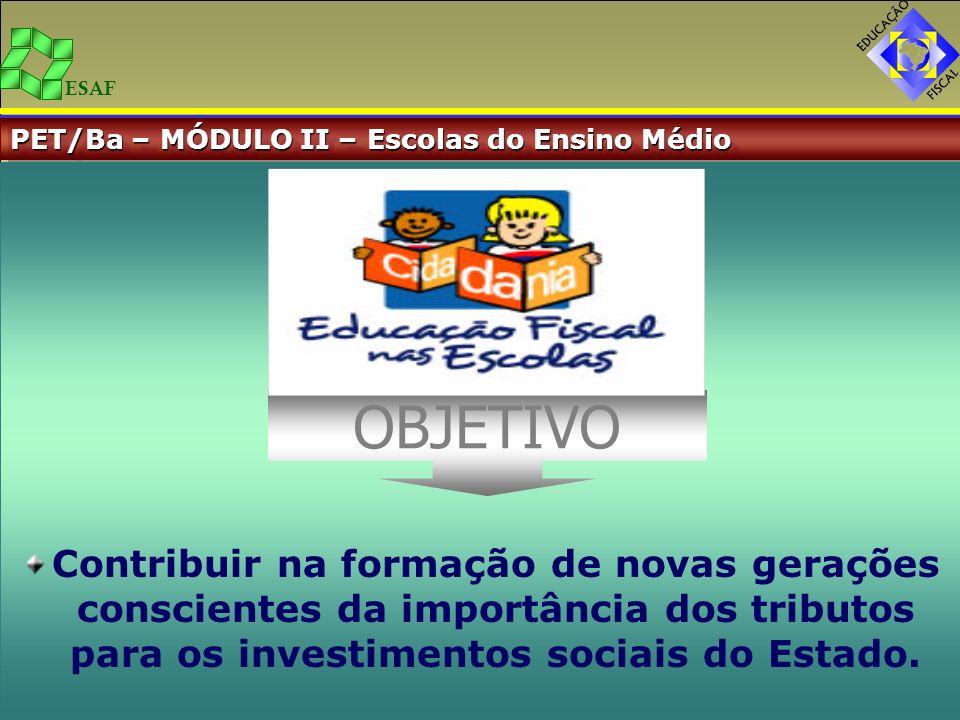 ESAF PET/Ba – MÓDULO II – Escolas do Ensino Médio Contribuir na formação de novas gerações conscientes da importância dos tributos para os investiment
