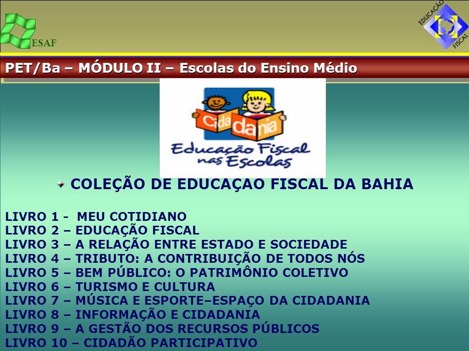 ESAF PET/Ba – MÓDULO II – Escolas do Ensino Médio COLEÇÃO DE EDUCAÇÃO FISCAL DA BAHIA LIVRO 1 - MEU COTIDIANO LIVRO 2 – EDUCAÇÃO FISCAL LIVRO 3 – A RE