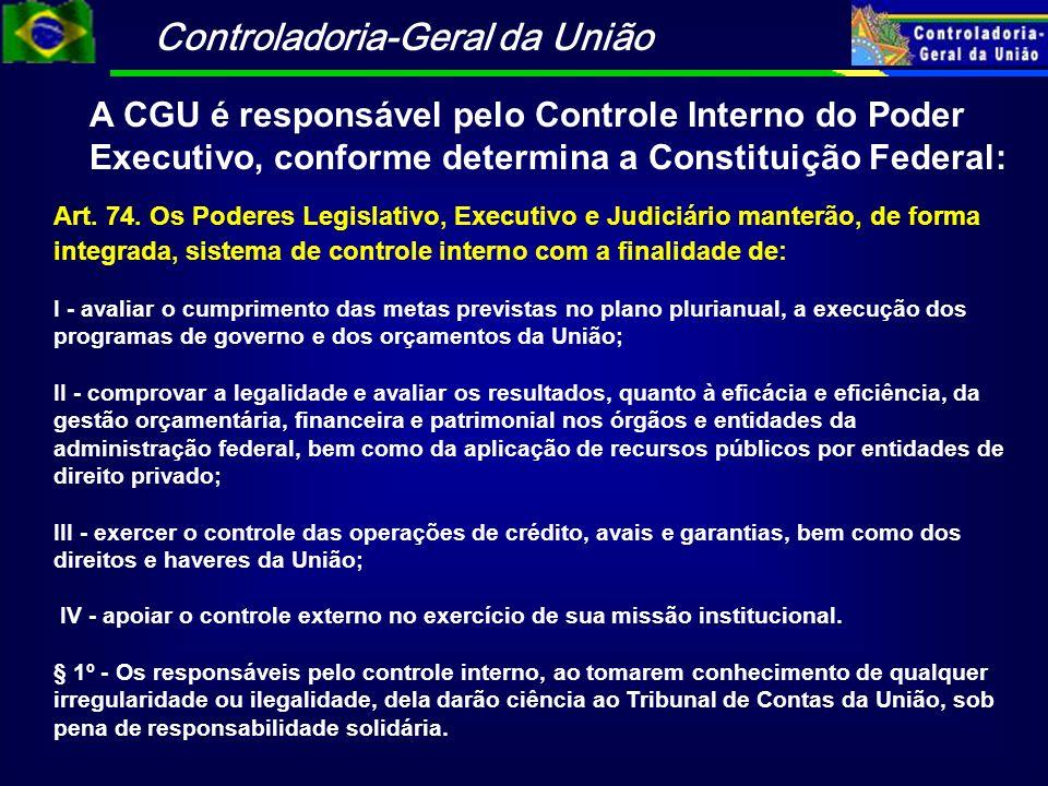 Controladoria-Geral da União A CGU é responsável pelo Controle Interno do Poder Executivo, conforme determina a Constituição Federal: Art. 74. Os Pode