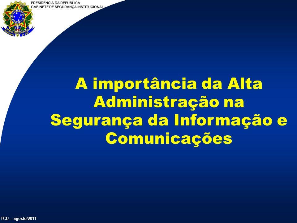 PRESIDÊNCIA DA REPÚBLICA GABINETE DE SEGURANÇA INSTITUCIONAL TCU – agosto/2011 A importância da Alta Administração na Segurança da Informação e Comunicações