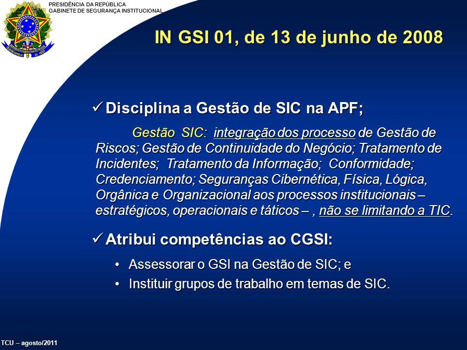 PRESIDÊNCIA DA REPÚBLICA GABINETE DE SEGURANÇA INSTITUCIONAL TCU – agosto/2011 Disciplina a Gestão de SIC na APF; Disciplina a Gestão de SIC na APF; Gestão SIC: integração dos processo de Gestão de Riscos; Gestão de Continuidade do Negócio; Tratamento de Incidentes; Tratamento da Informação; Conformidade; Credenciamento; Seguranças Cibernética, Física, Lógica, Orgânica e Organizacional aos processos institucionais – estratégicos, operacionais e táticos –, não se limitando a TIC.