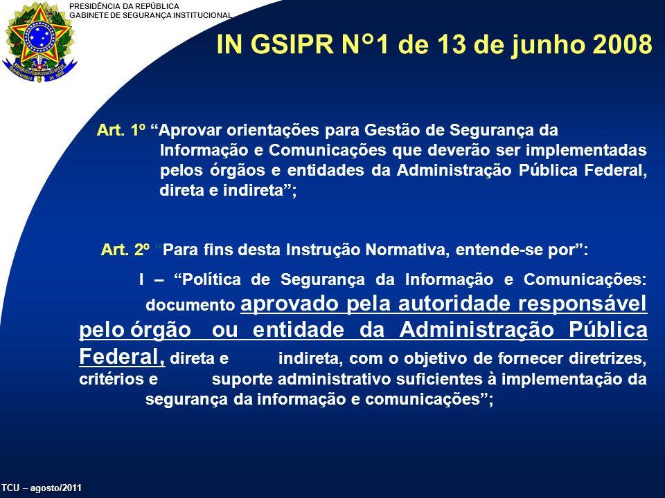 PRESIDÊNCIA DA REPÚBLICA GABINETE DE SEGURANÇA INSTITUCIONAL TCU – agosto/2011 IN GSIPR N°1 de 13 de junho 2008 Art.
