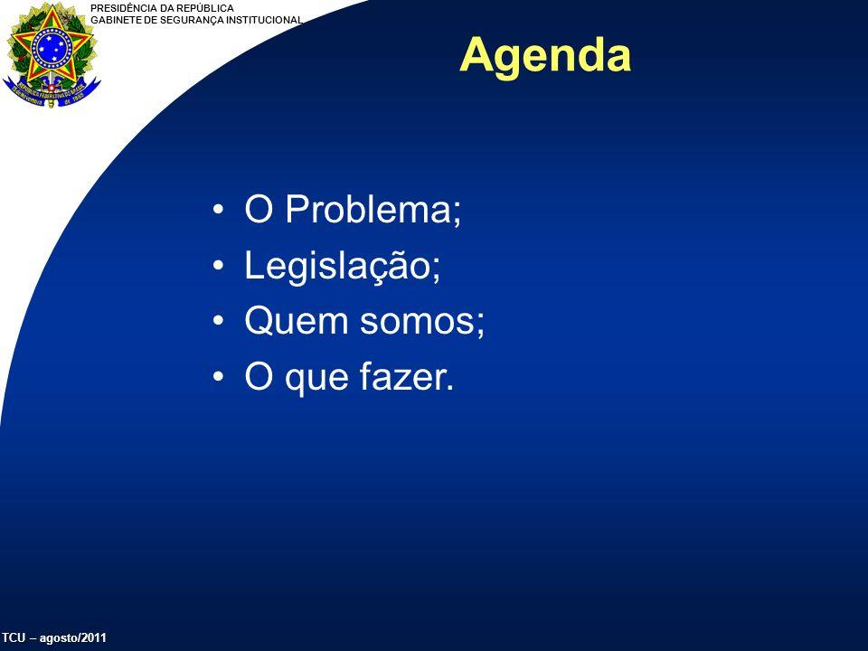 PRESIDÊNCIA DA REPÚBLICA GABINETE DE SEGURANÇA INSTITUCIONAL TCU – agosto/2011 Agenda O Problema; Legislação; Quem somos; O que fazer.