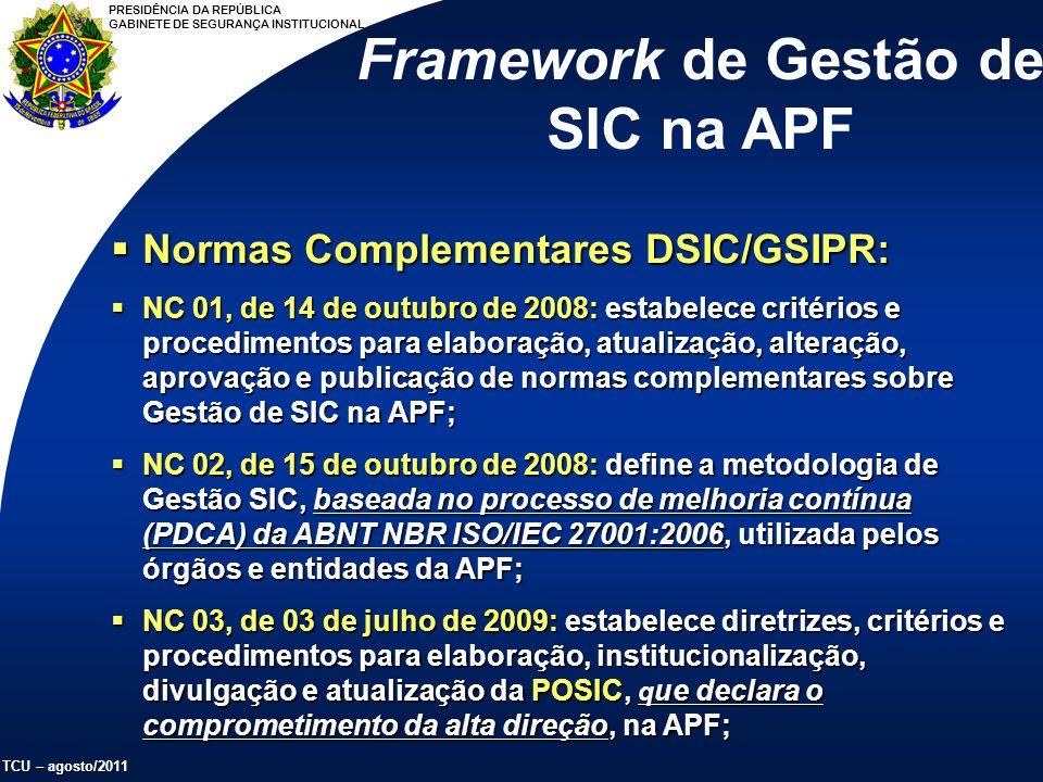 PRESIDÊNCIA DA REPÚBLICA GABINETE DE SEGURANÇA INSTITUCIONAL TCU – agosto/2011 Normas Complementares DSIC/GSIPR: Normas Complementares DSIC/GSIPR: NC 01, de 14 de outubro de 2008: estabelece critérios e procedimentos para elaboração, atualização, alteração, aprovação e publicação de normas complementares sobre Gestão de SIC na APF; NC 01, de 14 de outubro de 2008: estabelece critérios e procedimentos para elaboração, atualização, alteração, aprovação e publicação de normas complementares sobre Gestão de SIC na APF; NC 02, de 15 de outubro de 2008: define a metodologia de Gestão SIC, baseada no processo de melhoria contínua (PDCA) da ABNT NBR ISO/IEC 27001:2006, utilizada pelos órgãos e entidades da APF; NC 02, de 15 de outubro de 2008: define a metodologia de Gestão SIC, baseada no processo de melhoria contínua (PDCA) da ABNT NBR ISO/IEC 27001:2006, utilizada pelos órgãos e entidades da APF; NC 03, de 03 de julho de 2009: estabelece diretrizes, critérios e procedimentos para elaboração, institucionalização, divulgação e atualização da POSIC, q ue declara o comprometimento da alta direção, na APF; NC 03, de 03 de julho de 2009: estabelece diretrizes, critérios e procedimentos para elaboração, institucionalização, divulgação e atualização da POSIC, q ue declara o comprometimento da alta direção, na APF; Framework de Gestão de SIC na APF