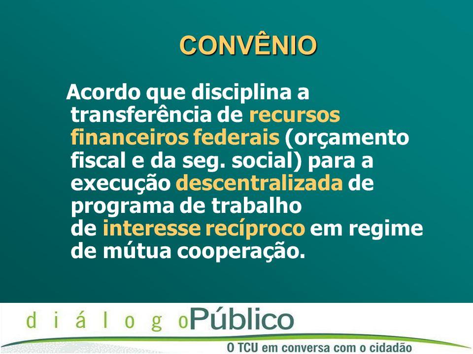 CONVÊNIO CONVÊNIO Acordo que disciplina a transferência de recursos financeiros federais (orçamento fiscal e da seg. social) para a execução descentra