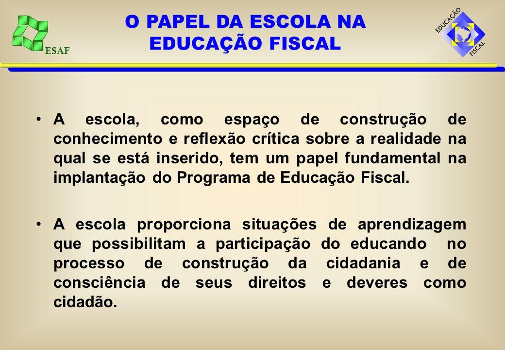 ESAF A escola, como espaço de construção de conhecimento e reflexão crítica sobre a realidade na qual se está inserido, tem um papel fundamental na implantação do Programa de Educação Fiscal.