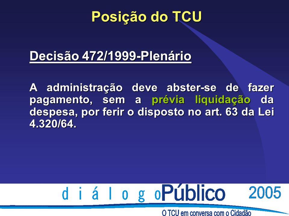 Posição do TCU Decisão 472/1999-Plenário A administração deve abster-se de fazer pagamento, sem a prévia liquidação da despesa, por ferir o disposto no art.