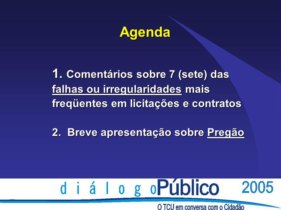 1. Comentários sobre 7 (sete) das falhas ou irregularidades mais freqüentes em licitações e contratos 2. Breve apresentação sobre Pregão Agenda