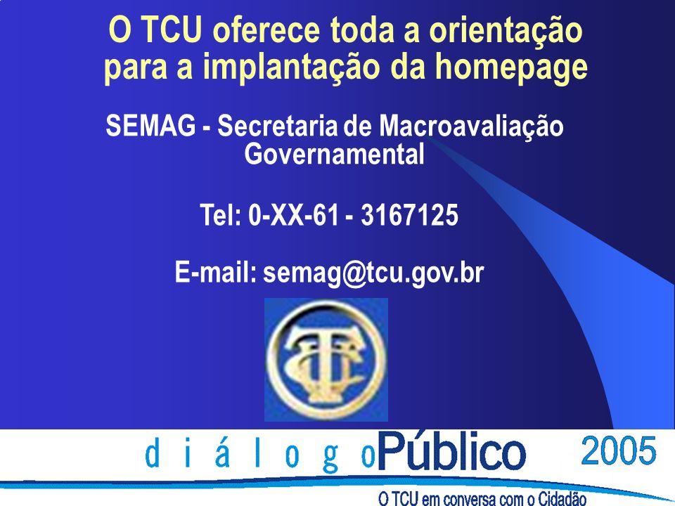 O TCU oferece toda a orientação para a implantação da homepage SEMAG - Secretaria de Macroavaliação Governamental Tel: 0-XX-61 - 3167125 E-mail: semag@tcu.gov.br