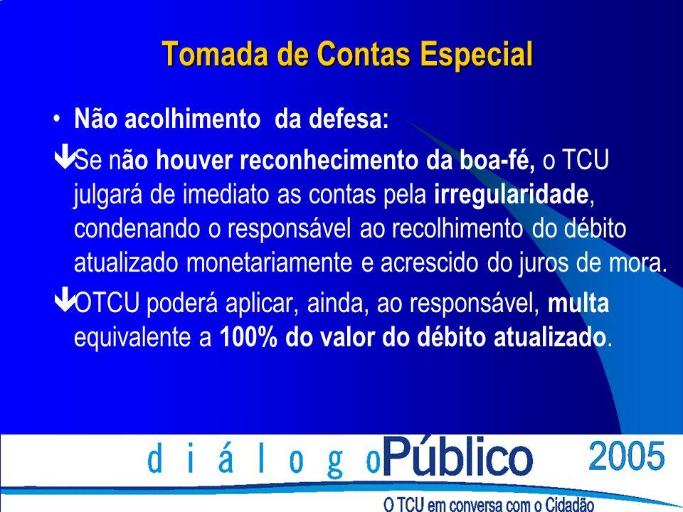 Tomada de Contas Especial Não acolhimento da defesa: êSe n ão houver reconhecimento da boa-fé, o TCU julgará de imediato as contas pela irregularidade
