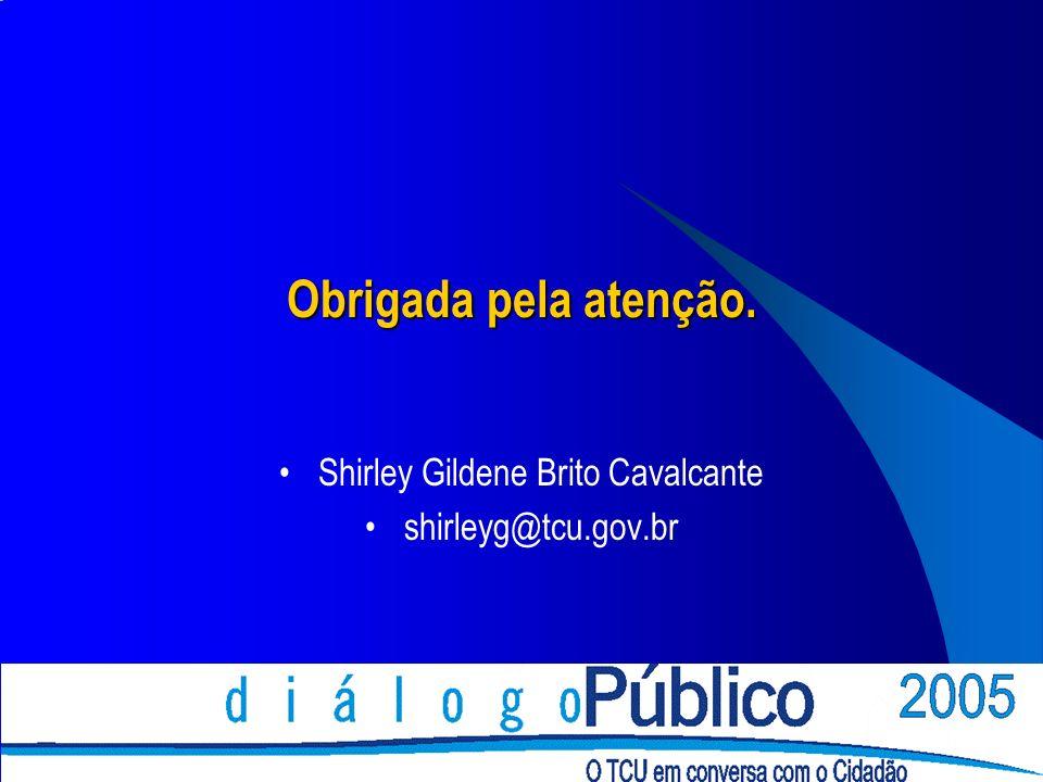 Obrigada pela atenção. Shirley Gildene Brito Cavalcante shirleyg@tcu.gov.br