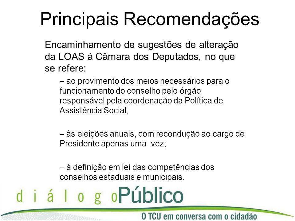 Principais Recomendações Encaminhamento de sugestões de alteração da LOAS à Câmara dos Deputados, no que se refere: – ao provimento dos meios necessár