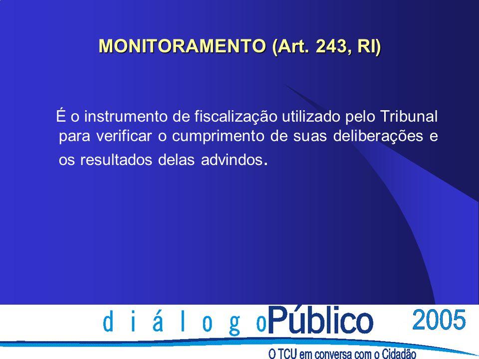 MONITORAMENTO (Art. 243, RI) É o instrumento de fiscalização utilizado pelo Tribunal para verificar o cumprimento de suas deliberações e os resultados