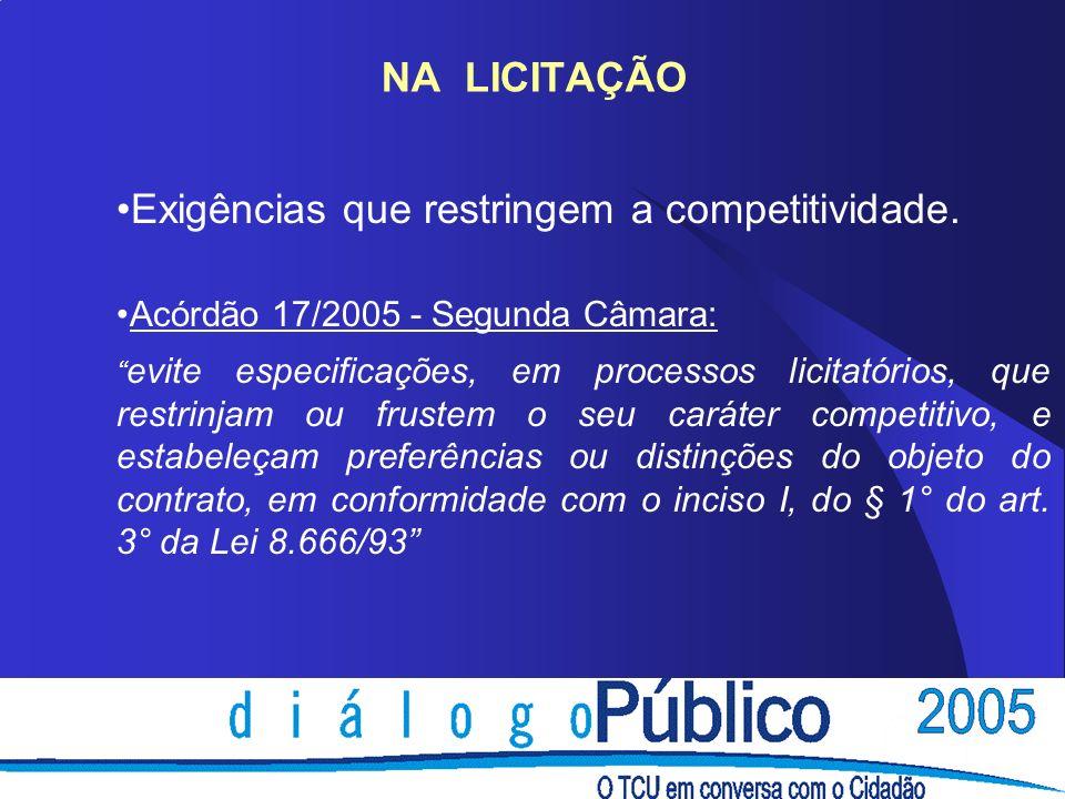 NA LICITAÇÃO Exigências que restringem a competitividade. Acórdão 17/2005 - Segunda Câmara: evite especificações, em processos licitatórios, que restr