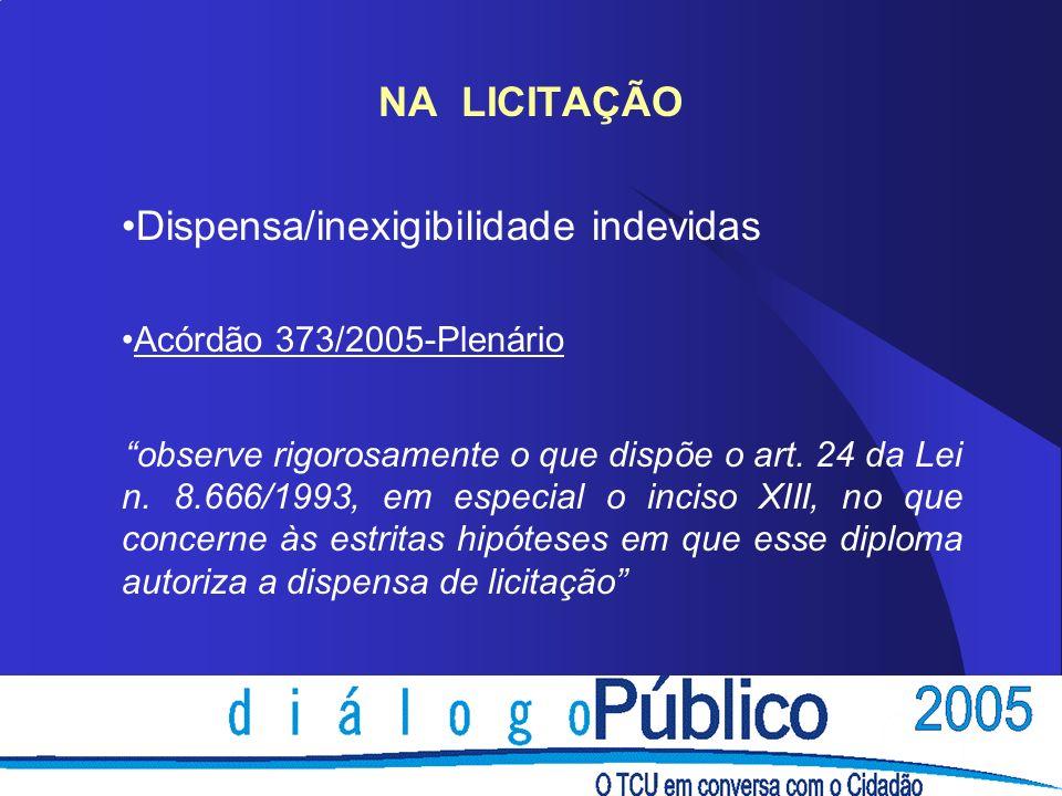 NA LICITAÇÃO Dispensa/inexigibilidade indevidas Acórdão 373/2005-Plenário observe rigorosamente o que dispõe o art. 24 da Lei n. 8.666/1993, em especi