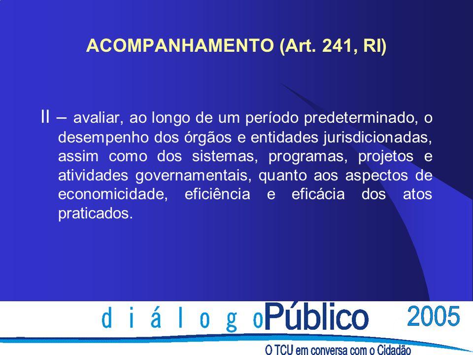 ACOMPANHAMENTO (Art. 241, RI) II – avaliar, ao longo de um período predeterminado, o desempenho dos órgãos e entidades jurisdicionadas, assim como dos