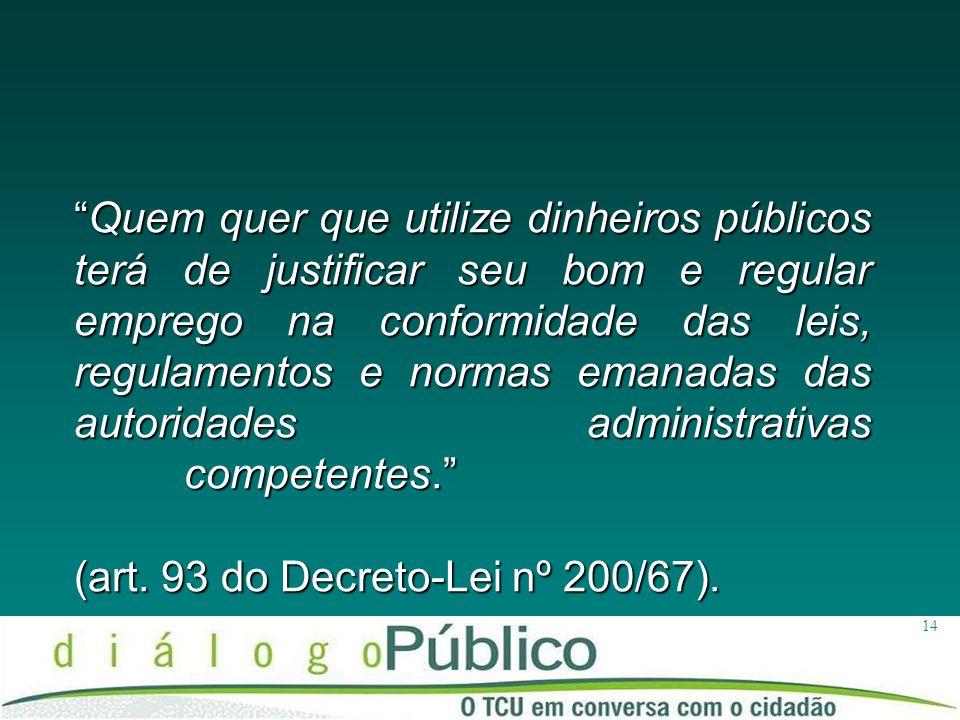 14 Quem quer que utilize dinheiros públicos terá de justificar seu bom e regular emprego na conformidade das leis, regulamentos e normas emanadas das