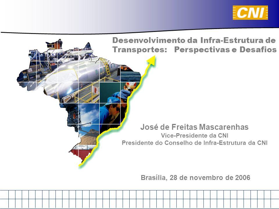 Desenvolvimento da Infra-Estrutura de Transportes: Perspectivas e Desafios Brasília, 28 de novembro de 2006 José de Freitas Mascarenhas Vice-Presidente da CNI Presidente do Conselho de Infra-Estrutura da CNI