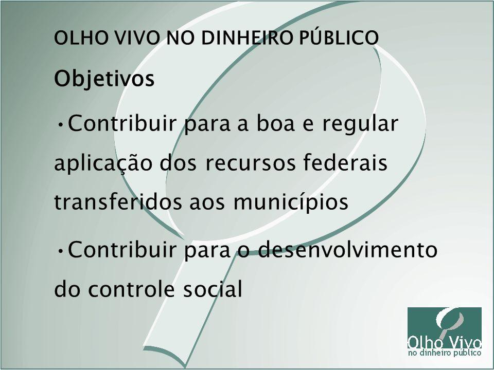 Objetivos OLHO VIVO NO DINHEIRO PÚBLICO Contribuir para a boa e regular aplicação dos recursos federais transferidos aos municípios Contribuir para o