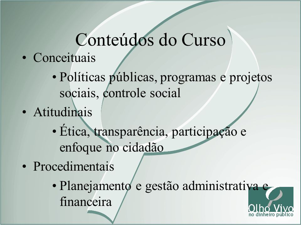 Conteúdos do Curso Conceituais Políticas públicas, programas e projetos sociais, controle social Atitudinais Ética, transparência, participação e enfo