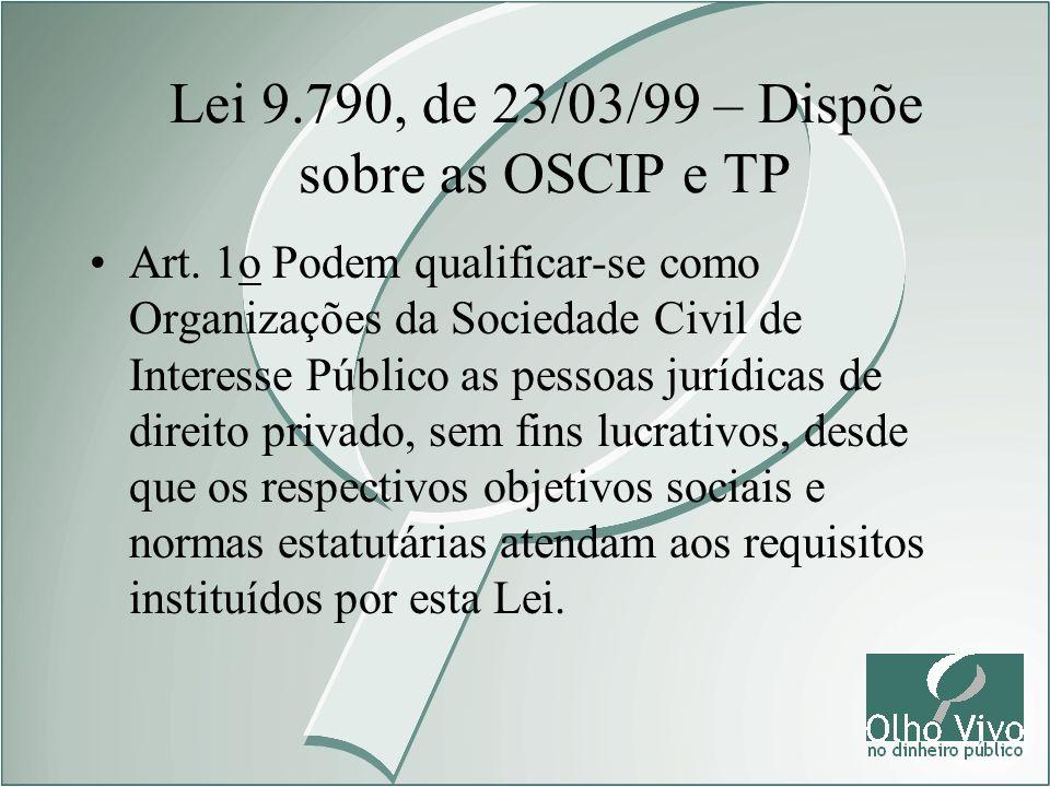 Lei 9.790, de 23/03/99 – Dispõe sobre as OSCIP e TP Art. 1o Podem qualificar-se como Organizações da Sociedade Civil de Interesse Público as pessoas j