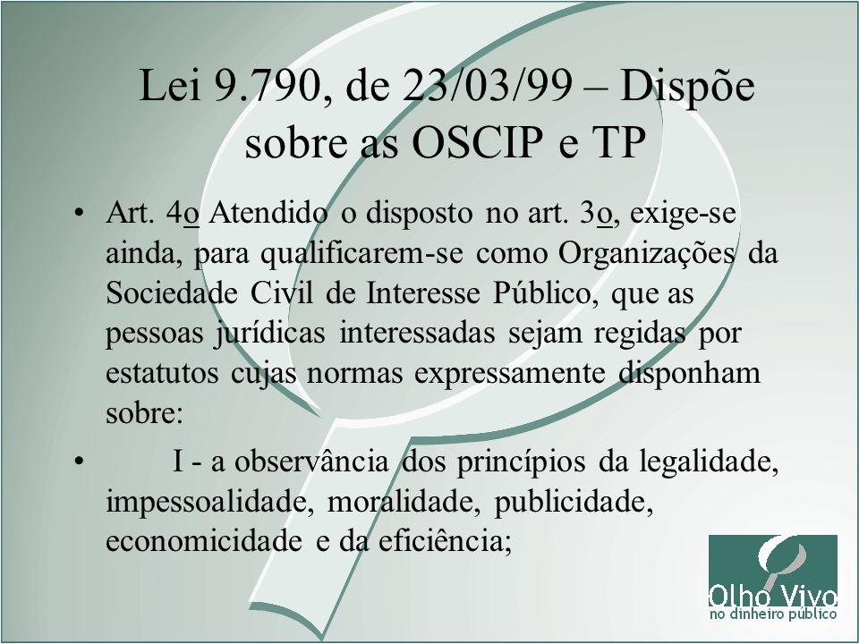 Lei 9.790, de 23/03/99 – Dispõe sobre as OSCIP e TP Art. 4o Atendido o disposto no art. 3o, exige-se ainda, para qualificarem-se como Organizações da