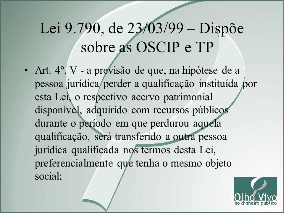 Lei 9.790, de 23/03/99 – Dispõe sobre as OSCIP e TP Art. 4º, V - a previsão de que, na hipótese de a pessoa jurídica perder a qualificação instituída